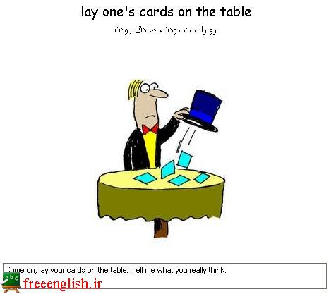 رو راست بودن lay one's cards on the table