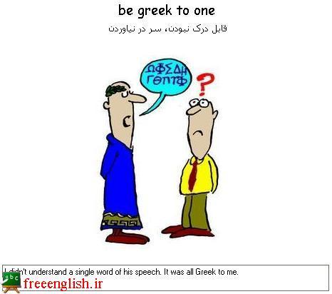 سر در نیاوردن be greek to one